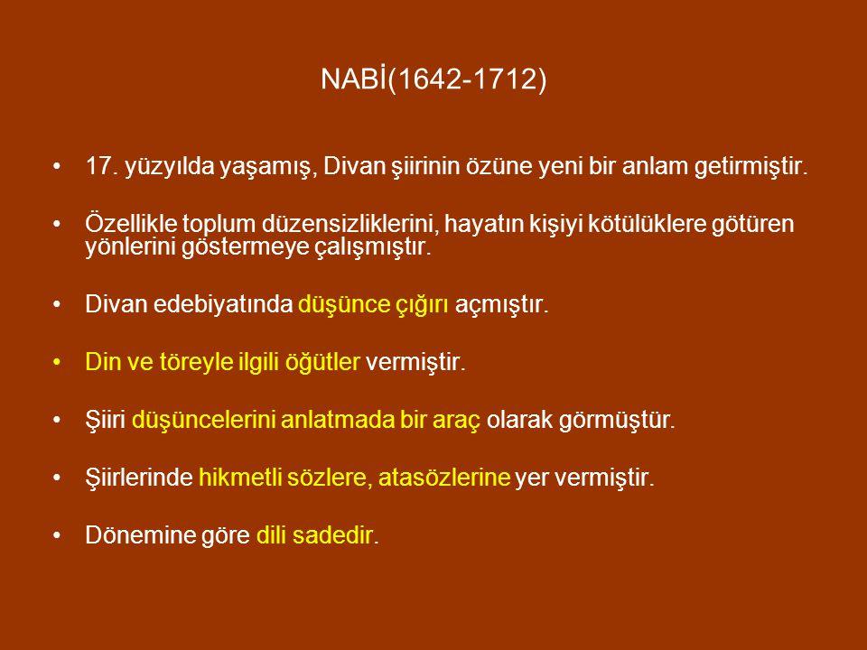 NABİ(1642-1712) 17. yüzyılda yaşamış, Divan şiirinin özüne yeni bir anlam getirmiştir. Özellikle toplum düzensizliklerini, hayatın kişiyi kötülüklere