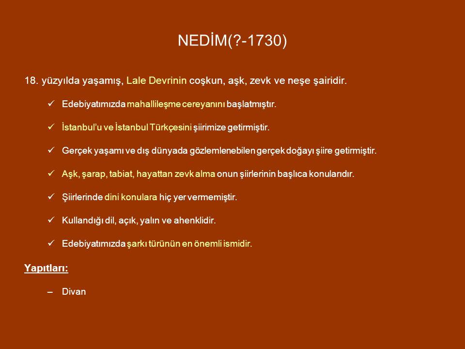 NEDİM(?-1730) 18. yüzyılda yaşamış, Lale Devrinin coşkun, aşk, zevk ve neşe şairidir. Edebiyatımızda mahallileşme cereyanını başlatmıştır. İstanbul'u