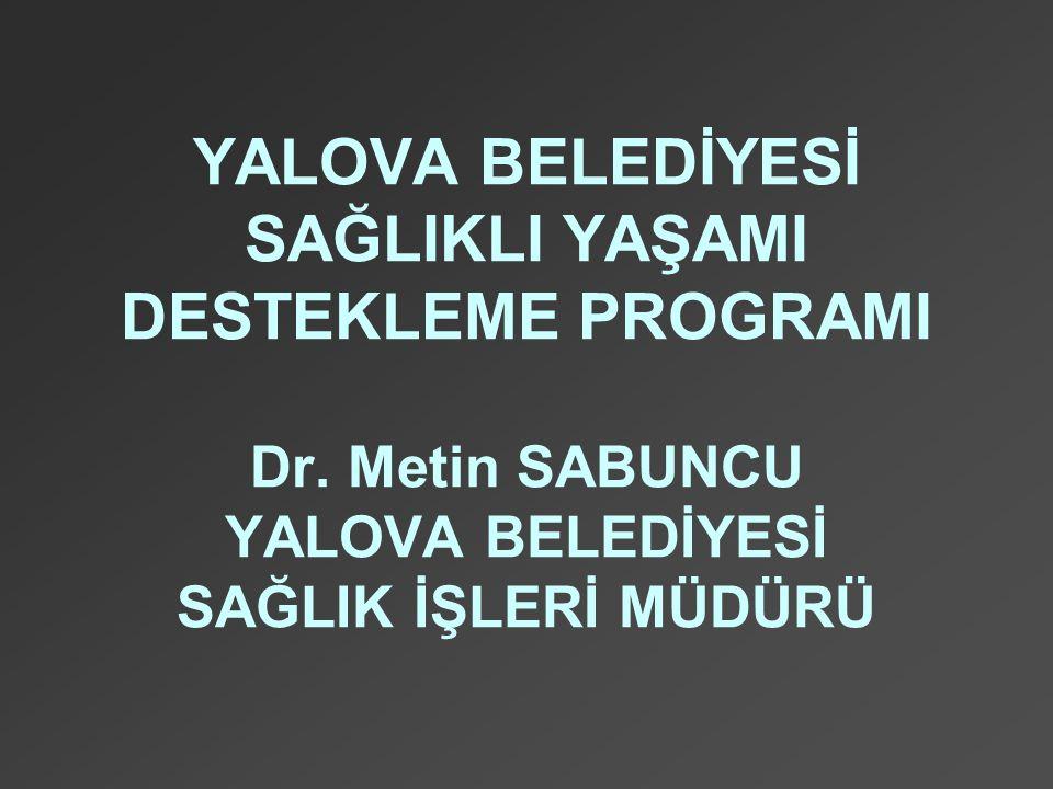 YALOVA BELEDİYESİ SAĞLIKLI YAŞAMI DESTEKLEME PROGRAMI Dr. Metin SABUNCU YALOVA BELEDİYESİ SAĞLIK İŞLERİ MÜDÜRÜ