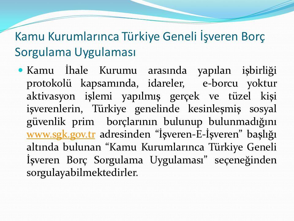 Kamu Kurumlarınca Türkiye Geneli İşveren Borç Sorgulama Uygulaması Kamu İhale Kurumu arasında yapılan işbirliği protokolü kapsamında, idareler, e-borcu yoktur aktivasyon işlemi yapılmış gerçek ve tüzel kişi işverenlerin, Türkiye genelinde kesinleşmiş sosyal güvenlik prim borçlarının bulunup bulunmadığını www.sgk.gov.tr adresinden İşveren-E-İşveren başlığı altında bulunan Kamu Kurumlarınca Türkiye Geneli İşveren Borç Sorgulama Uygulaması seçeneğinden sorgulayabilmektedirler.