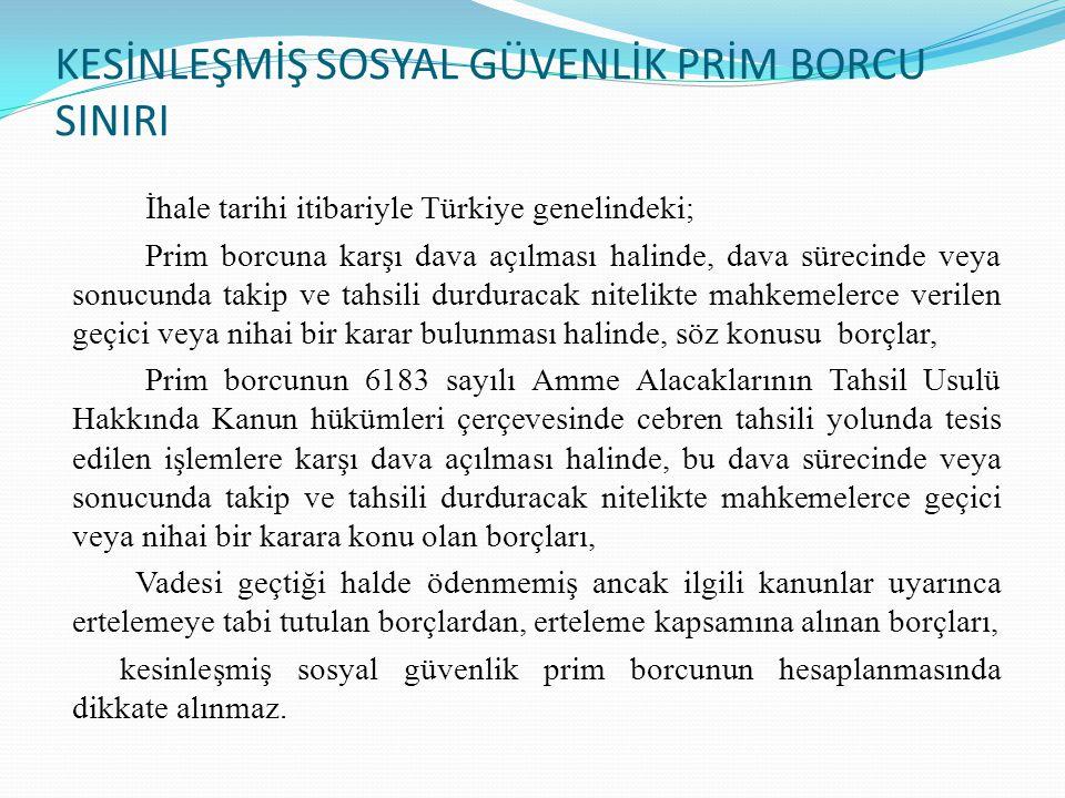 KESİNLEŞMİŞ SOSYAL GÜVENLİK PRİM BORCU SINIRI İhale tarihi itibariyle Türkiye genelindeki; Prim borcuna karşı dava açılması halinde, dava sürecinde veya sonucunda takip ve tahsili durduracak nitelikte mahkemelerce verilen geçici veya nihai bir karar bulunması halinde, söz konusu borçlar, Prim borcunun 6183 sayılı Amme Alacaklarının Tahsil Usulü Hakkında Kanun hükümleri çerçevesinde cebren tahsili yolunda tesis edilen işlemlere karşı dava açılması halinde, bu dava sürecinde veya sonucunda takip ve tahsili durduracak nitelikte mahkemelerce geçici veya nihai bir karara konu olan borçları, Vadesi geçtiği halde ödenmemiş ancak ilgili kanunlar uyarınca ertelemeye tabi tutulan borçlardan, erteleme kapsamına alınan borçları, kesinleşmiş sosyal güvenlik prim borcunun hesaplanmasında dikkate alınmaz.