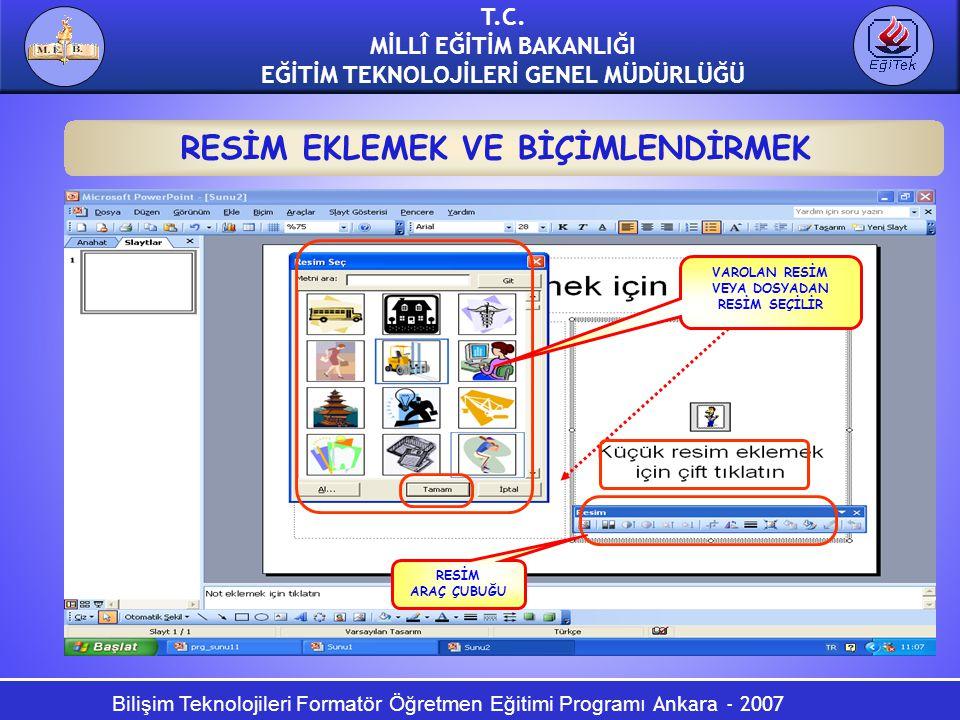 Bilişim Teknolojileri Formatör Öğretmen Eğitimi Programı Ankara - 2007 T.C. MİLLÎ EĞİTİM BAKANLIĞI EĞİTİM TEKNOLOJİLERİ GENEL MÜDÜRLÜĞÜ RESİM EKLEMEK