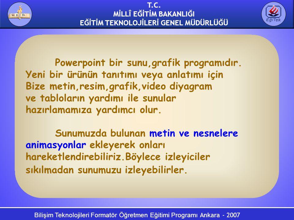 Bilişim Teknolojileri Formatör Öğretmen Eğitimi Programı Ankara - 2007 T.C. MİLLÎ EĞİTİM BAKANLIĞI EĞİTİM TEKNOLOJİLERİ GENEL MÜDÜRLÜĞÜ Powerpoint bir
