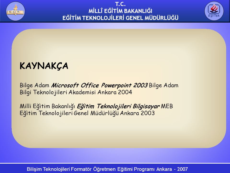 Bilişim Teknolojileri Formatör Öğretmen Eğitimi Programı Ankara - 2007 T.C. MİLLÎ EĞİTİM BAKANLIĞI EĞİTİM TEKNOLOJİLERİ GENEL MÜDÜRLÜĞÜ KAYNAKÇA Bilge