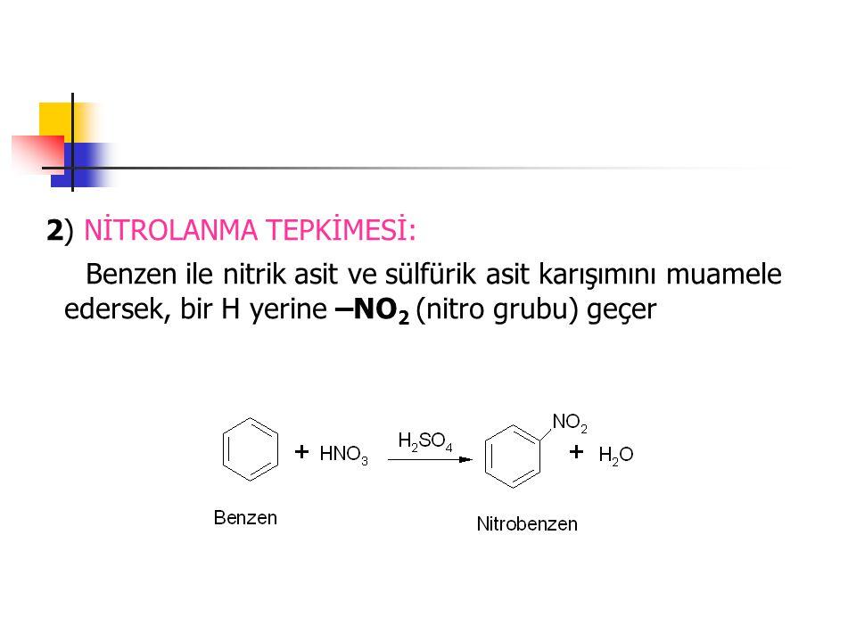 2) NİTROLANMA TEPKİMESİ: Benzen ile nitrik asit ve sülfürik asit karışımını muamele edersek, bir H yerine –NO 2 (nitro grubu) geçer