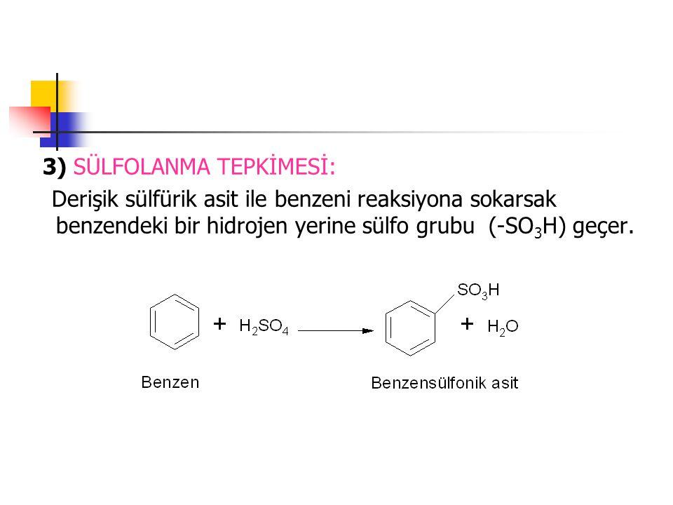3) SÜLFOLANMA TEPKİMESİ: Derişik sülfürik asit ile benzeni reaksiyona sokarsak benzendeki bir hidrojen yerine sülfo grubu (-SO 3 H) geçer.