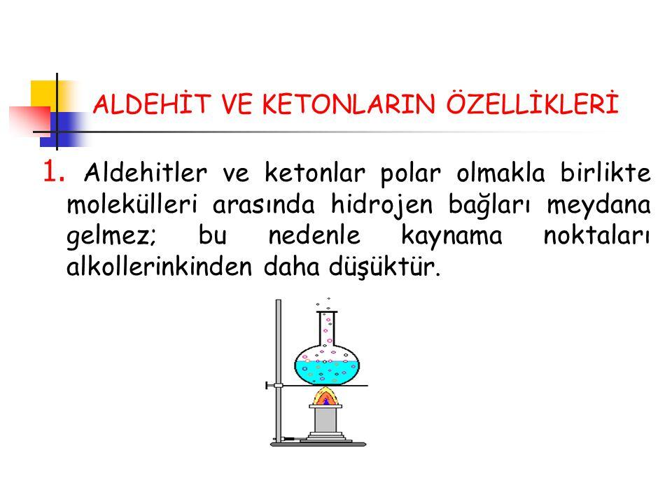 ALDEHİT VE KETONLARIN ÖZELLİKLERİ 1. Aldehitler ve ketonlar polar olmakla birlikte molekülleri arasında hidrojen bağları meydana gelmez; bu nedenle ka