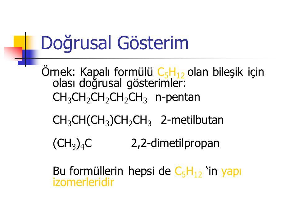 Doğrusal Gösterim Örnek: Kapalı formülü C 5 H 12 olan bileşik için olası doğrusal gösterimler: CH 3 CH 2 CH 2 CH 2 CH 3 n-pentan CH 3 CH(CH 3 )CH 2 CH