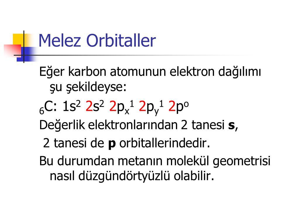 Melez Orbitaller Eğer karbon atomunun elektron dağılımı şu şekildeyse: 6 C: 1s 2 2s 2 2p x 1 2p y 1 2p o Değerlik elektronlarından 2 tanesi s, 2 tanes