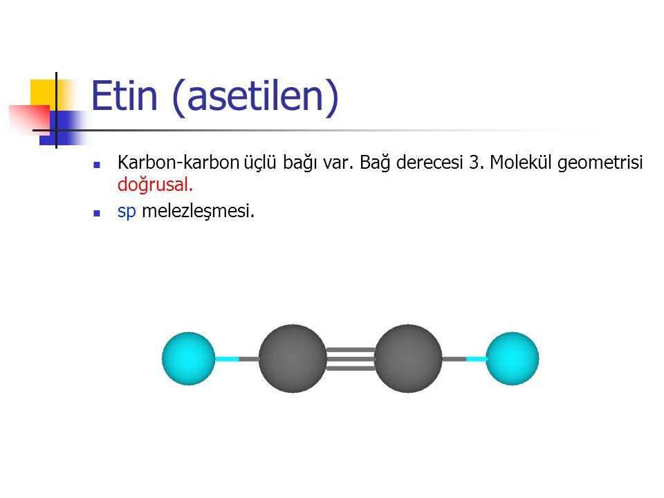 Etin (asetilen) Karbon-karbon üçlü bağı var. Bağ derecesi 3. Molekül geometrisi doğrusal. sp melezleşmesi.
