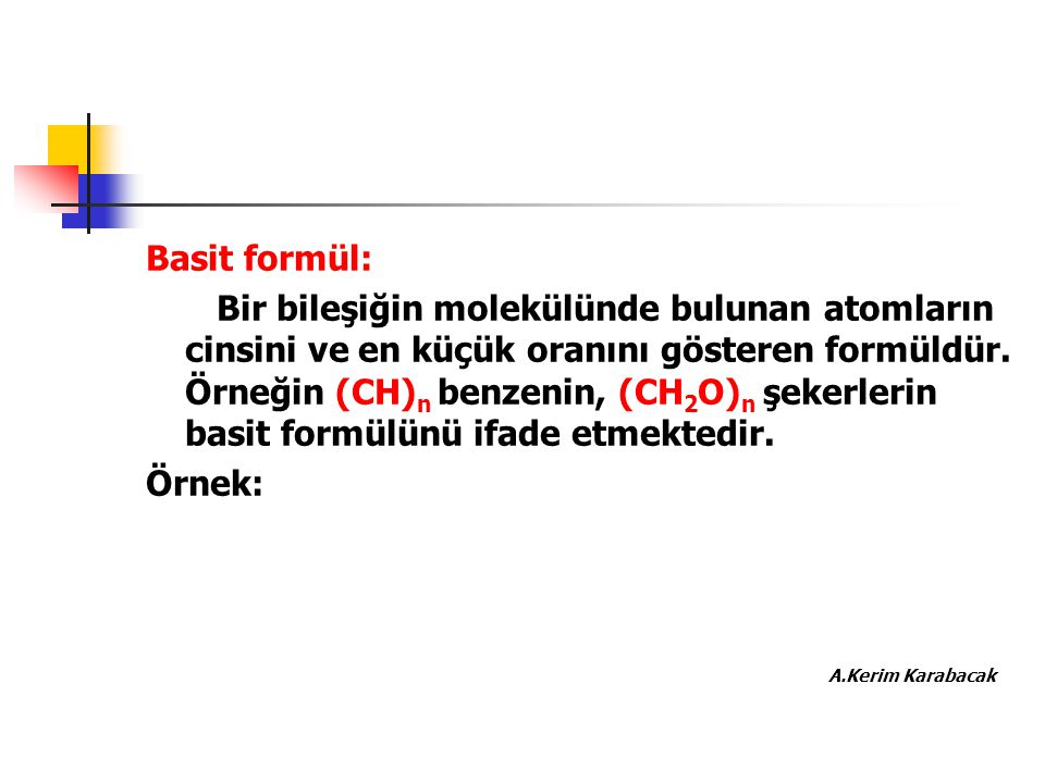 Basit formül: Bir bileşiğin molekülünde bulunan atomların cinsini ve en küçük oranını gösteren formüldür. Örneğin (CH) n benzenin, (CH 2 O) n şekerler