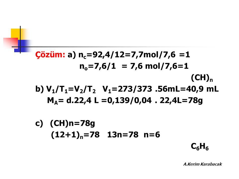 Çözüm: a) n c =92,4/12=7,7mol/7,6 =1 n o =7,6/1 = 7,6 mol/7,6=1 (CH) n b) V 1 /T 1 =V 2 /T 2 V 1 =273/373.56mL=40,9 mL M A = d.22,4 L =0,139/0,04. 22,