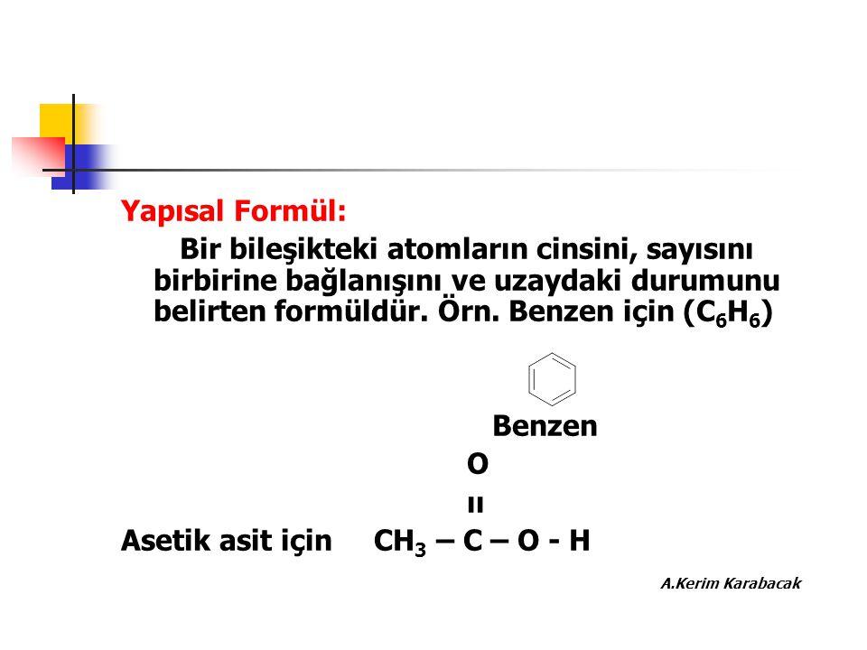Yapısal Formül: Bir bileşikteki atomların cinsini, sayısını birbirine bağlanışını ve uzaydaki durumunu belirten formüldür. Örn. Benzen için (C 6 H 6 )