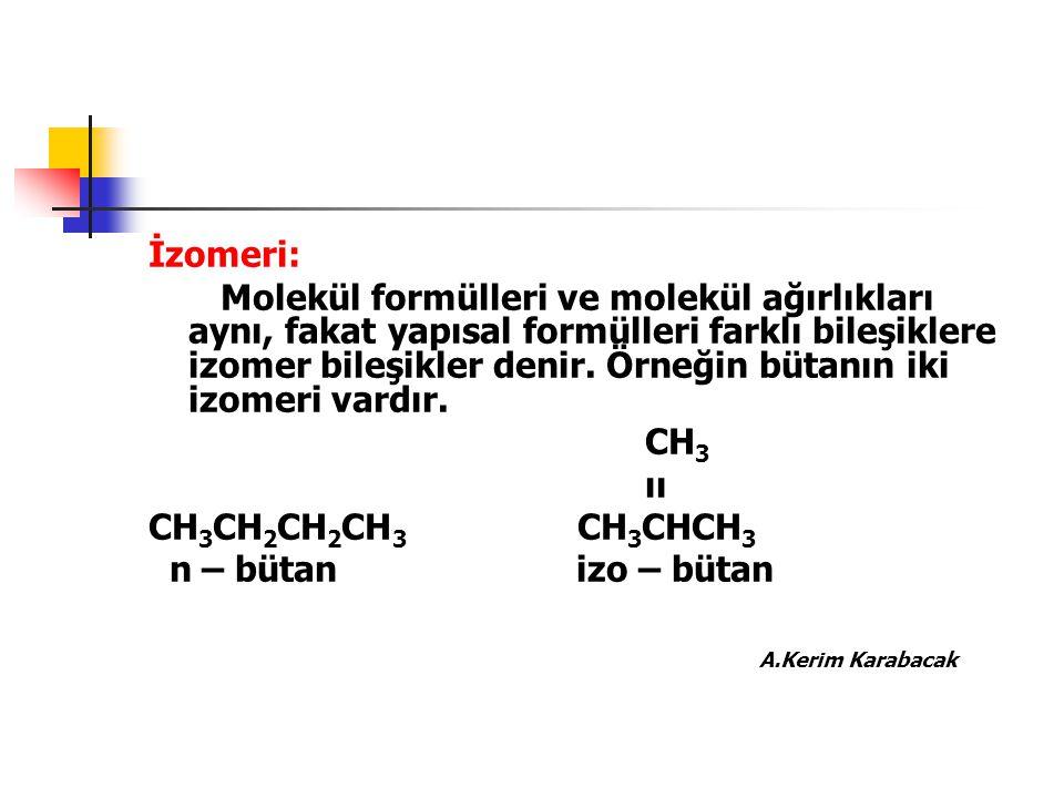 İzomeri: Molekül formülleri ve molekül ağırlıkları aynı, fakat yapısal formülleri farklı bileşiklere izomer bileşikler denir. Örneğin bütanın iki izom