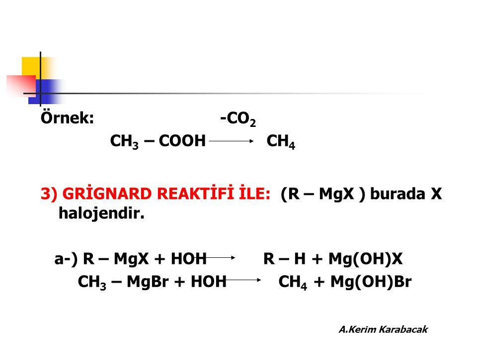 Örnek: -CO 2 CH 3 – COOH CH 4 3) GRİGNARD REAKTİFİ İLE: (R – MgX ) burada X halojendir. a-) R – MgX + HOH R – H + Mg(OH)X CH 3 – MgBr + HOH CH 4 + Mg(