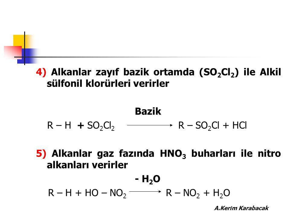 4) Alkanlar zayıf bazik ortamda (SO 2 Cl 2 ) ile Alkil sülfonil klorürleri verirler Bazik R – H + SO 2 Cl 2 R – SO 2 Cl + HCl 5) Alkanlar gaz fazında
