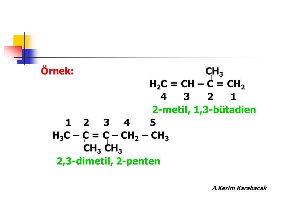 Örnek: CH 3 H 2 C = CH – C = CH 2 4 3 2 1 2-metil, 1,3-bütadien 1 2 3 4 5 H 3 C – C = C – CH 2 – CH 3 CH 3 CH 3 2,3-dimetil, 2-penten A.Kerim Karabaca