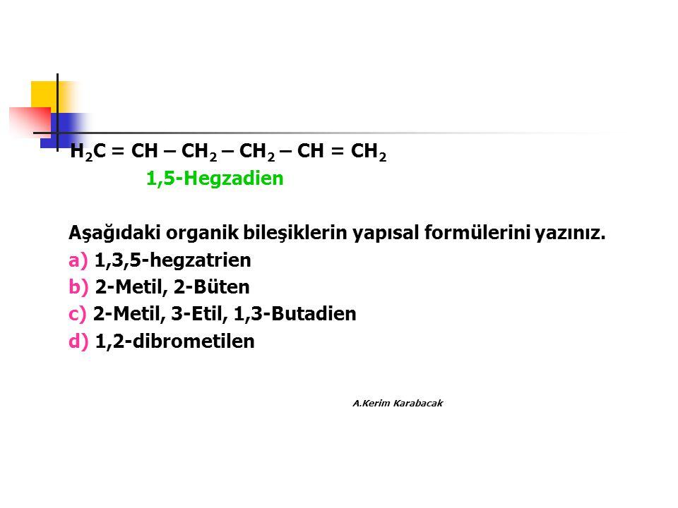 H 2 C = CH – CH 2 – CH 2 – CH = CH 2 1,5-Hegzadien Aşağıdaki organik bileşiklerin yapısal formülerini yazınız. a) 1,3,5-hegzatrien b) 2-Metil, 2-Büten