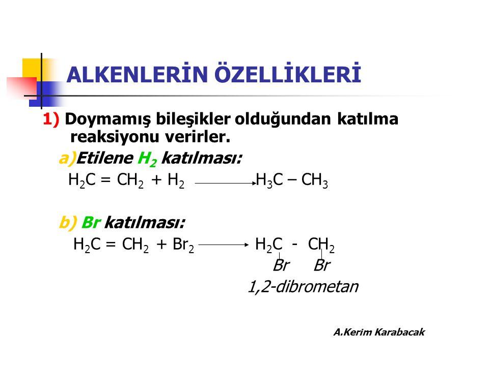 ALKENLERİN ÖZELLİKLERİ 1) Doymamış bileşikler olduğundan katılma reaksiyonu verirler. a)Etilene H 2 katılması: H 2 C = CH 2 + H 2 H 3 C – CH 3 b) Br k
