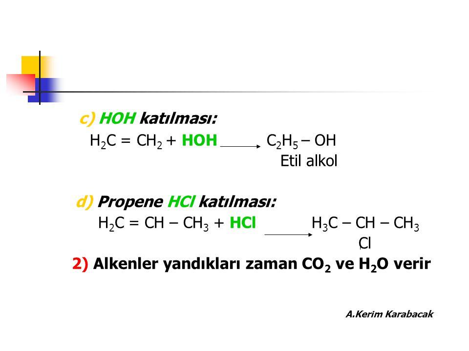 c) HOH katılması: H 2 C = CH 2 + HOH C 2 H 5 – OH Etil alkol d) Propene HCl katılması: H 2 C = CH – CH 3 + HCl H 3 C – CH – CH 3 Cl 2) Alkenler yandık