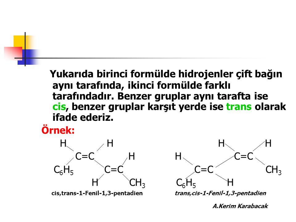 Yukarıda birinci formülde hidrojenler çift bağın aynı tarafında, ikinci formülde farklı tarafındadır. Benzer gruplar aynı tarafta ise cis, benzer grup