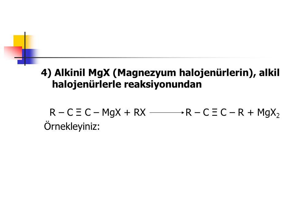 4) Alkinil MgX (Magnezyum halojenürlerin), alkil halojenürlerle reaksiyonundan R – C Ξ C – MgX + RX R – C Ξ C – R + MgX 2 Örnekleyiniz: