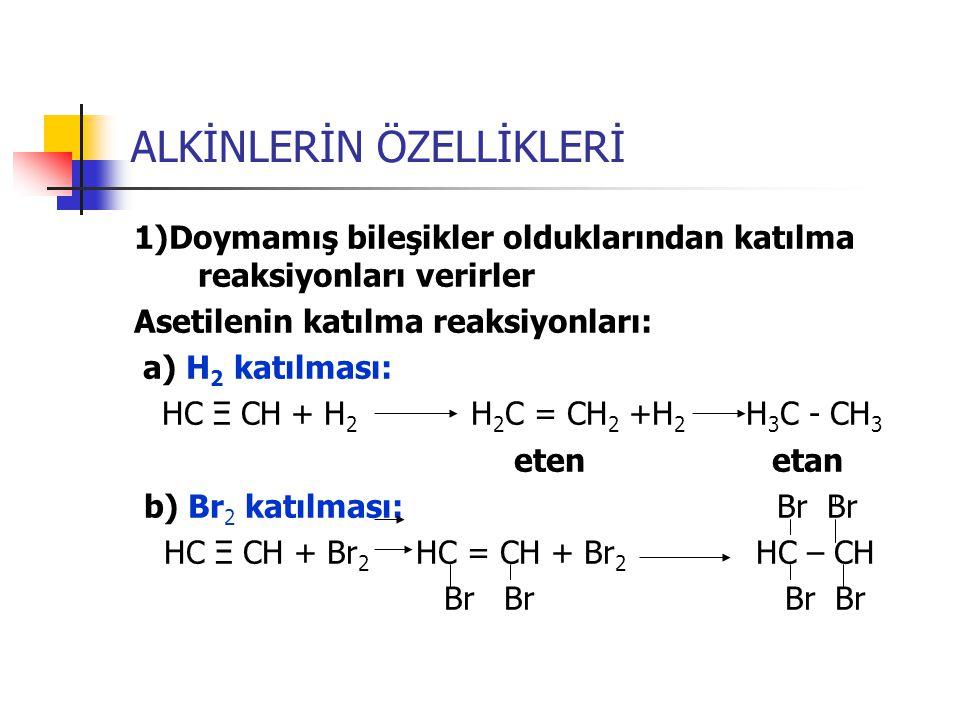 ALKİNLERİN ÖZELLİKLERİ 1)Doymamış bileşikler olduklarından katılma reaksiyonları verirler Asetilenin katılma reaksiyonları: a) H 2 katılması: HC Ξ CH
