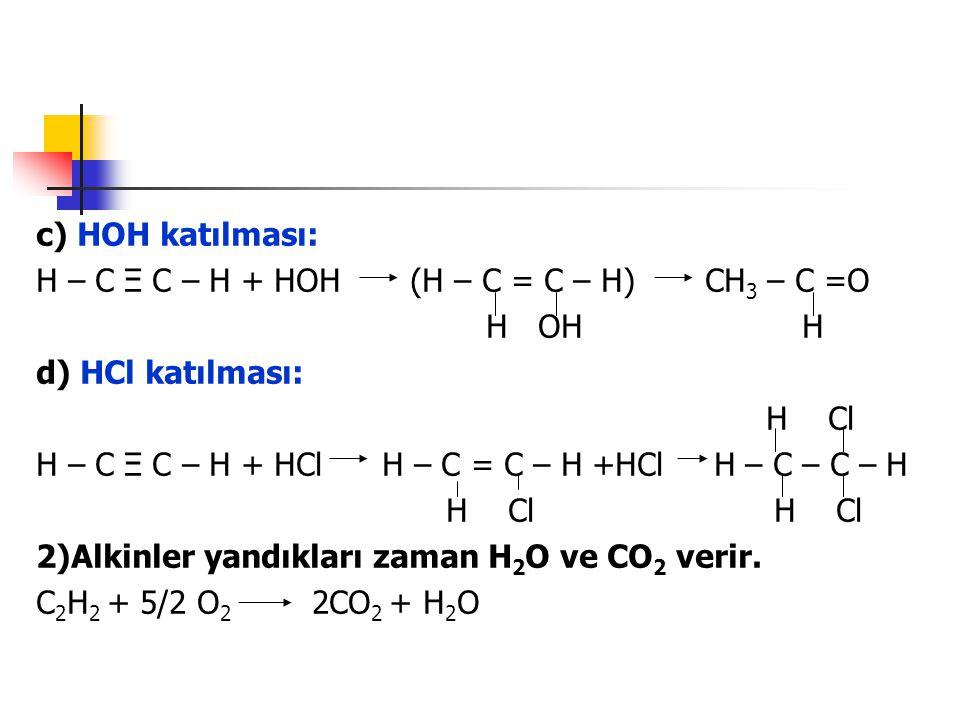 c) HOH katılması: H – C Ξ C – H + HOH (H – C = C – H) CH 3 – C =O H OH H d) HCl katılması: H Cl H – C Ξ C – H + HCl H – C = C – H +HCl H – C – C – H H