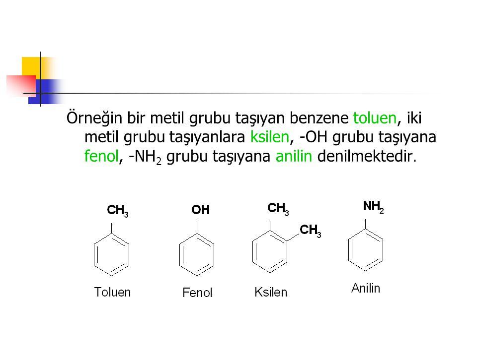 Örneğin bir metil grubu taşıyan benzene toluen, iki metil grubu taşıyanlara ksilen, -OH grubu taşıyana fenol, -NH 2 grubu taşıyana anilin denilmektedi