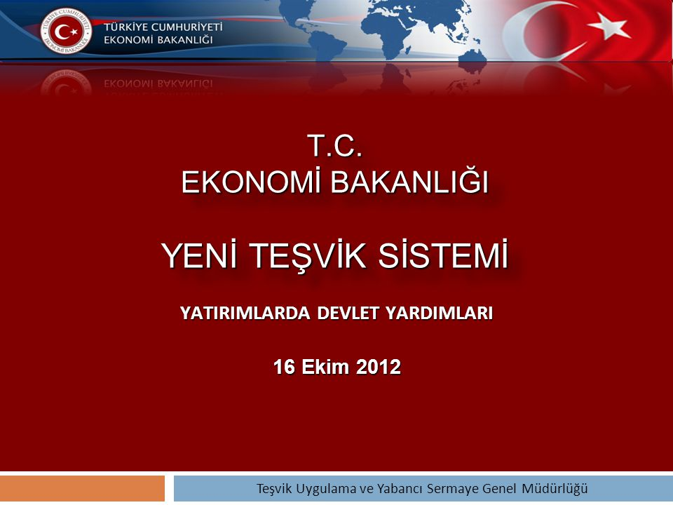 T.C. EKONOMİ BAKANLIĞI YENİ TEŞVİK SİSTEMİ YATIRIMLARDA DEVLET YARDIMLARI 16 Ekim 2012 Teşvik Uygulama ve Yabancı Sermaye Genel Müdürlüğü