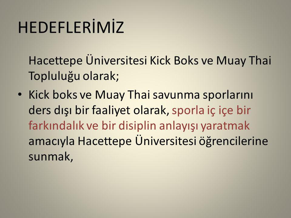HEDEFLERİMİZ Hacettepe Üniversitesi Kick Boks ve Muay Thai Topluluğu olarak; Kick boks ve Muay Thai savunma sporlarını ders dışı bir faaliyet olarak, sporla iç içe bir farkındalık ve bir disiplin anlayışı yaratmak amacıyla Hacettepe Üniversitesi öğrencilerine sunmak,