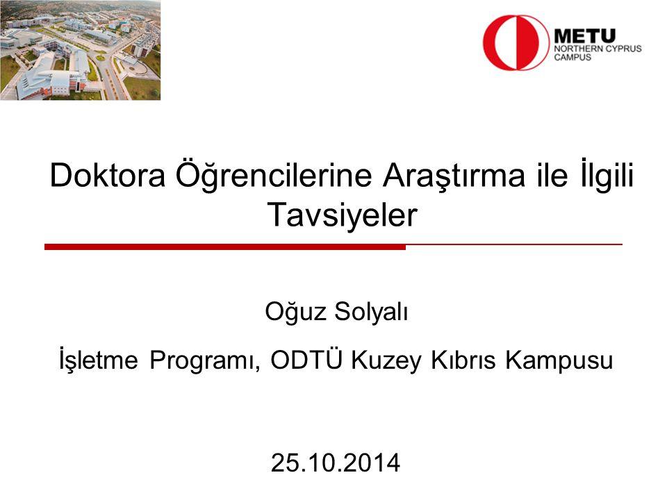 Doktora Öğrencilerine Araştırma ile İlgili Tavsiyeler Oğuz Solyalı İşletme Programı, ODTÜ Kuzey Kıbrıs Kampusu 25.10.2014
