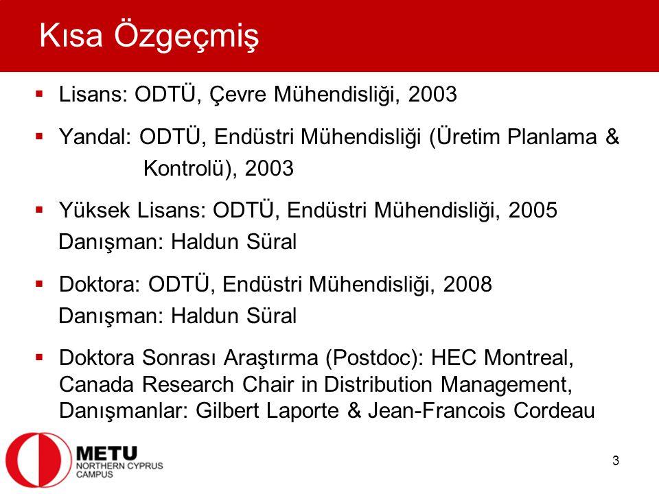 3 Kısa Özgeçmiş  Lisans: ODTÜ, Çevre Mühendisliği, 2003  Yandal: ODTÜ, Endüstri Mühendisliği (Üretim Planlama & Kontrolü), 2003  Yüksek Lisans: ODTÜ, Endüstri Mühendisliği, 2005 Danışman: Haldun Süral  Doktora: ODTÜ, Endüstri Mühendisliği, 2008 Danışman: Haldun Süral  Doktora Sonrası Araştırma (Postdoc): HEC Montreal, Canada Research Chair in Distribution Management, Danışmanlar: Gilbert Laporte & Jean-Francois Cordeau