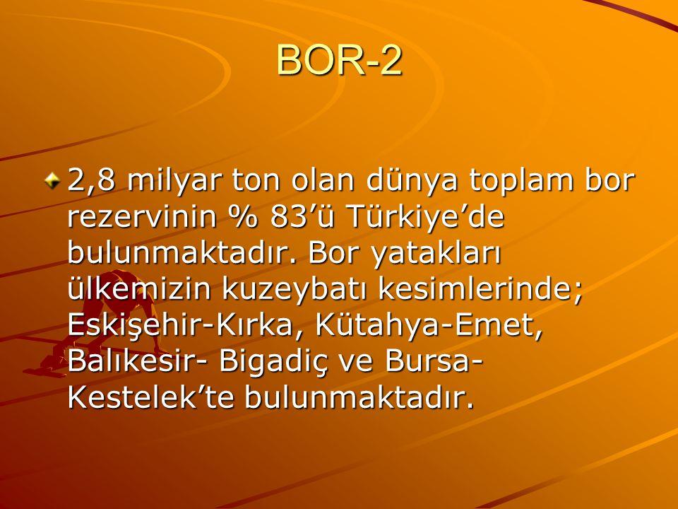 BOR-2 2,8 milyar ton olan dünya toplam bor rezervinin % 83'ü Türkiye'de bulunmaktadır.