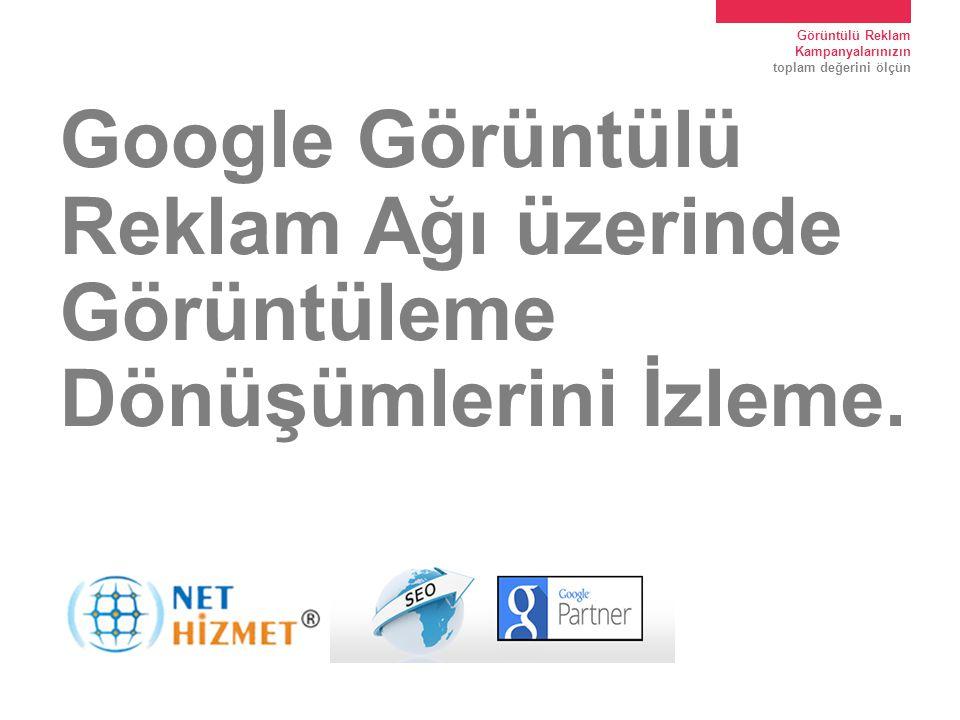 Görüntülü Reklam Kampanyalarınızın toplam değerini ölçün Google Görüntülü Reklam Ağı üzerinde Görüntüleme Dönüşümlerini İzleme.