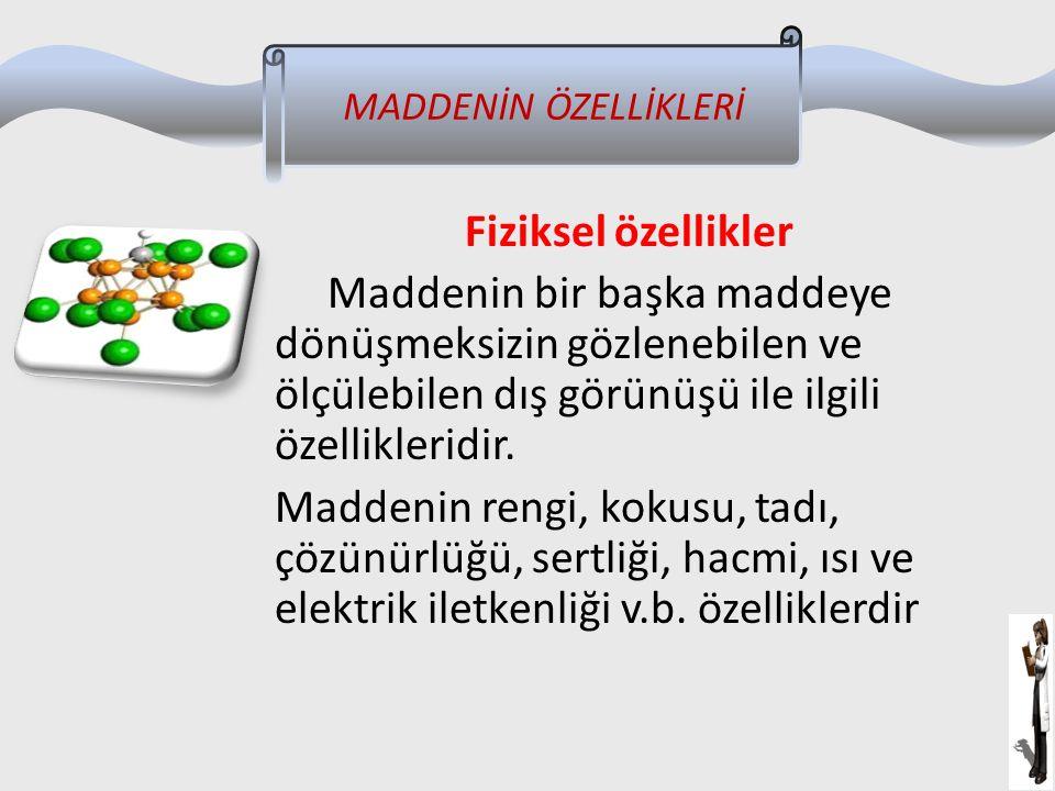 Fiziksel özellikler Maddenin bir başka maddeye dönüşmeksizin gözlenebilen ve ölçülebilen dış görünüşü ile ilgili özellikleridir. Maddenin rengi, kokus