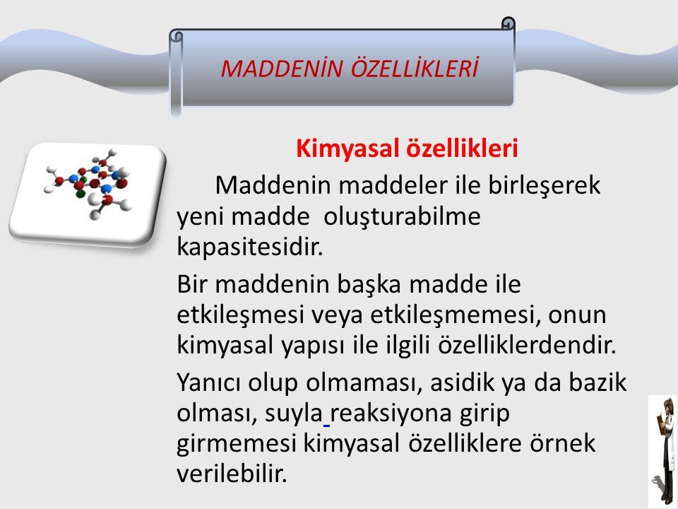 Kimyasal özellikleri Maddenin maddeler ile birleşerek yeni madde oluşturabilme kapasitesidir. Bir maddenin başka madde ile etkileşmesi veya etkileşmem