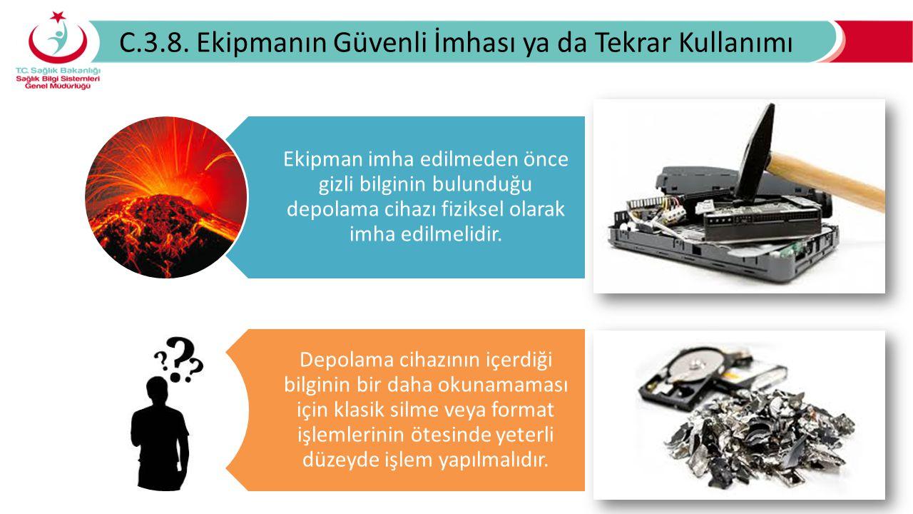 C.3.8. Ekipmanın Güvenli İmhası ya da Tekrar Kullanımı Ekipman imha edilmeden önce gizli bilginin bulunduğu depolama cihazı fiziksel olarak imha edilm