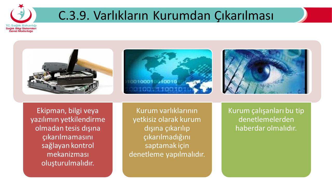 C.3.9. Varlıkların Kurumdan Çıkarılması Ekipman, bilgi veya yazılımın yetkilendirme olmadan tesis dışına çıkarılmamasını sağlayan kontrol mekanizması