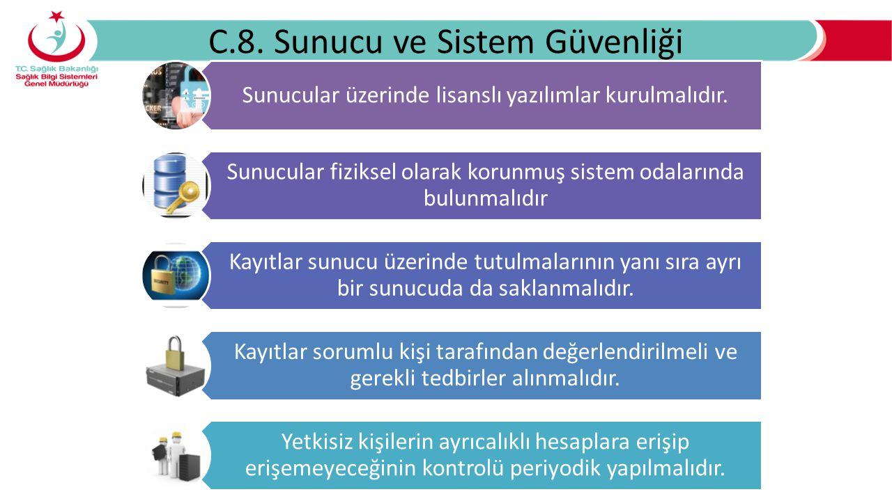 C.8. Sunucu ve Sistem Güvenliği Sunucular üzerinde lisanslı yazılımlar kurulmalıdır. Sunucular fiziksel olarak korunmuş sistem odalarında bulunmalıdır