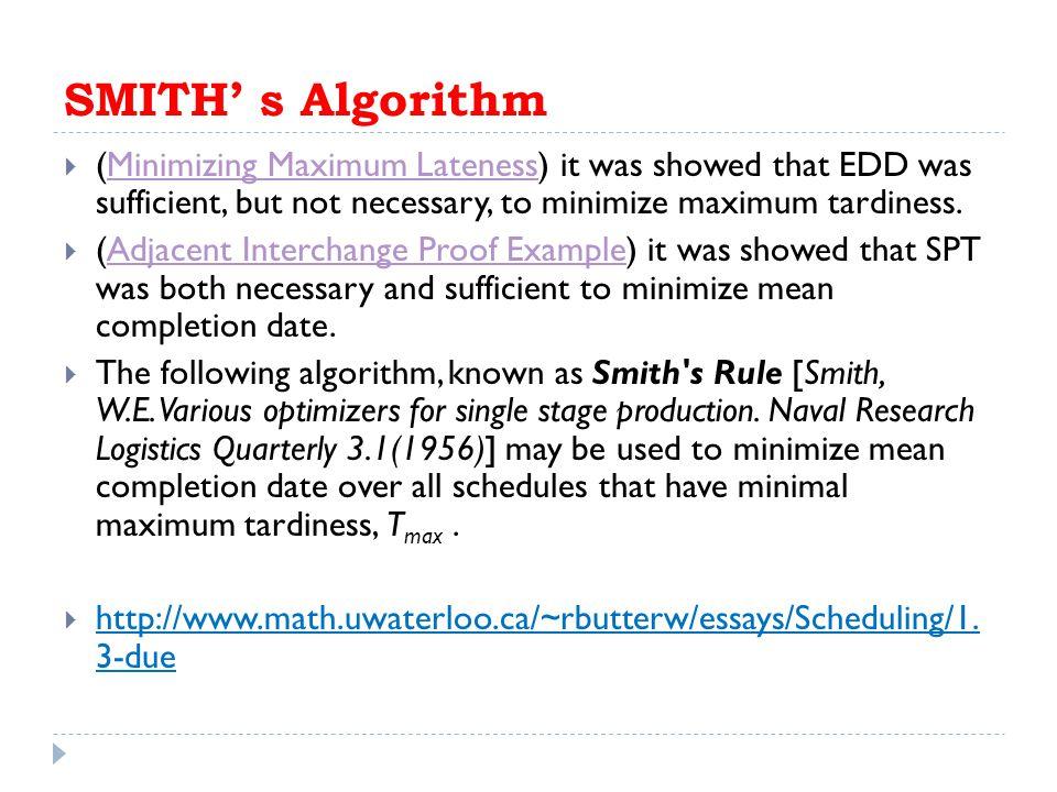 SMITH ALGORİTMASI ADIMLARI  Adım 1: K=n, t= ∑Pi (i=1,…,n), U={J1, J2,…,Jn}  Adım 2: U içindeki J i(k) ' nın bulunmasından dolayı;  a) d i(K) ≥ t ve  b) P i(K) ≥ P L  U içindeki tüm J L 'den dolayı d L ≥ P L  Adım 3: K, 1 azaltılır; t, P i(K) kadar azalır.