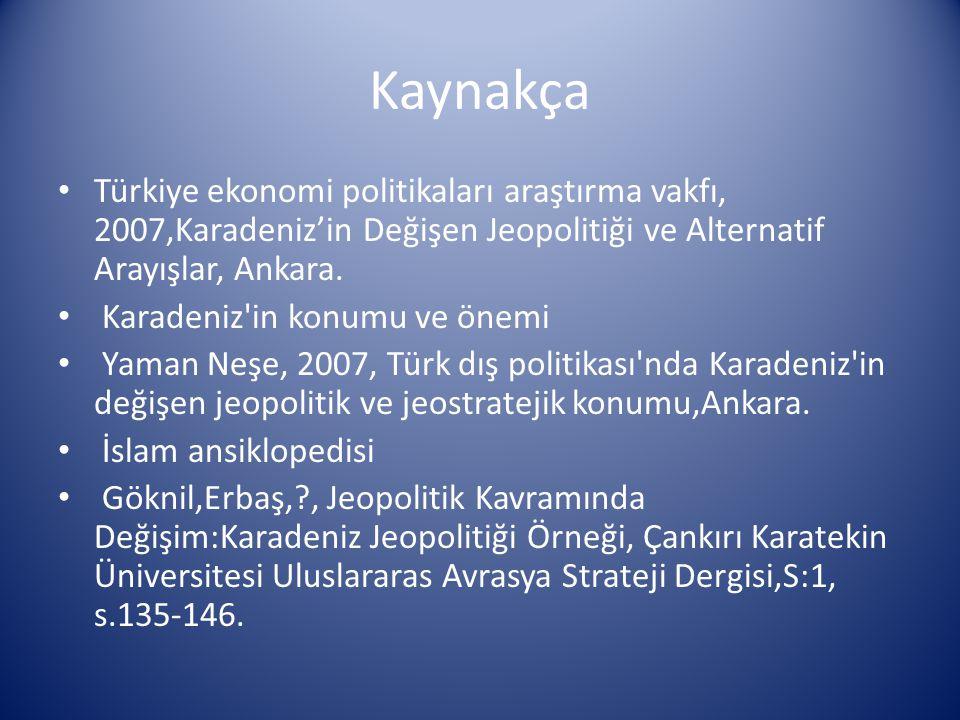 Kaynakça Türkiye ekonomi politikaları araştırma vakfı, 2007,Karadeniz'in Değişen Jeopolitiği ve Alternatif Arayışlar, Ankara. Karadeniz'in konumu ve ö
