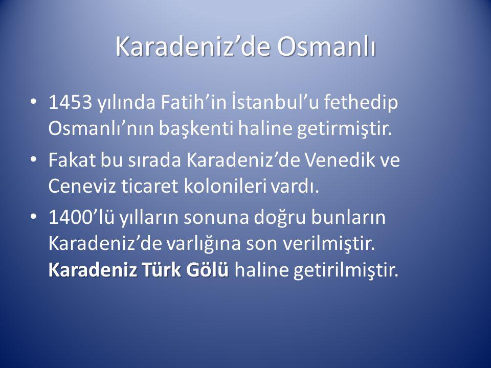 Karadeniz'de Osmanlı 1453 yılında Fatih'in İstanbul'u fethedip Osmanlı'nın başkenti haline getirmiştir. Fakat bu sırada Karadeniz'de Venedik ve Cenevi