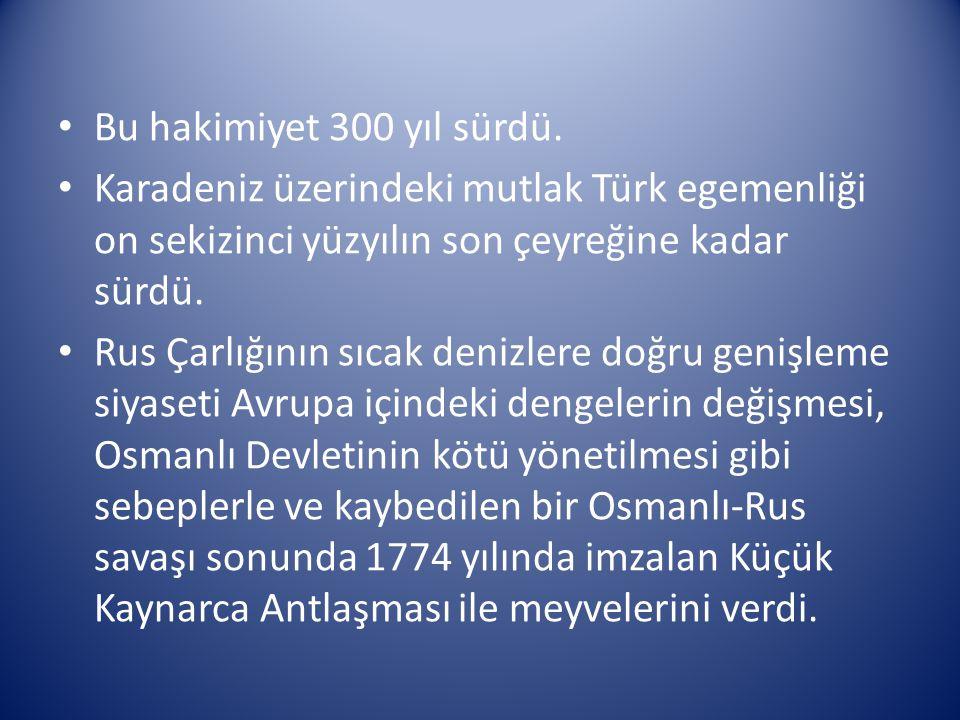 Bu hakimiyet 300 yıl sürdü. Karadeniz üzerindeki mutlak Türk egemenliği on sekizinci yüzyılın son çeyreğine kadar sürdü. Rus Çarlığının sıcak denizler