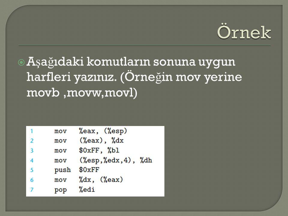  A ş a ğ ıdaki komutların sonuna uygun harfleri yazınız. (Örne ğ in mov yerine movb,movw,movl)