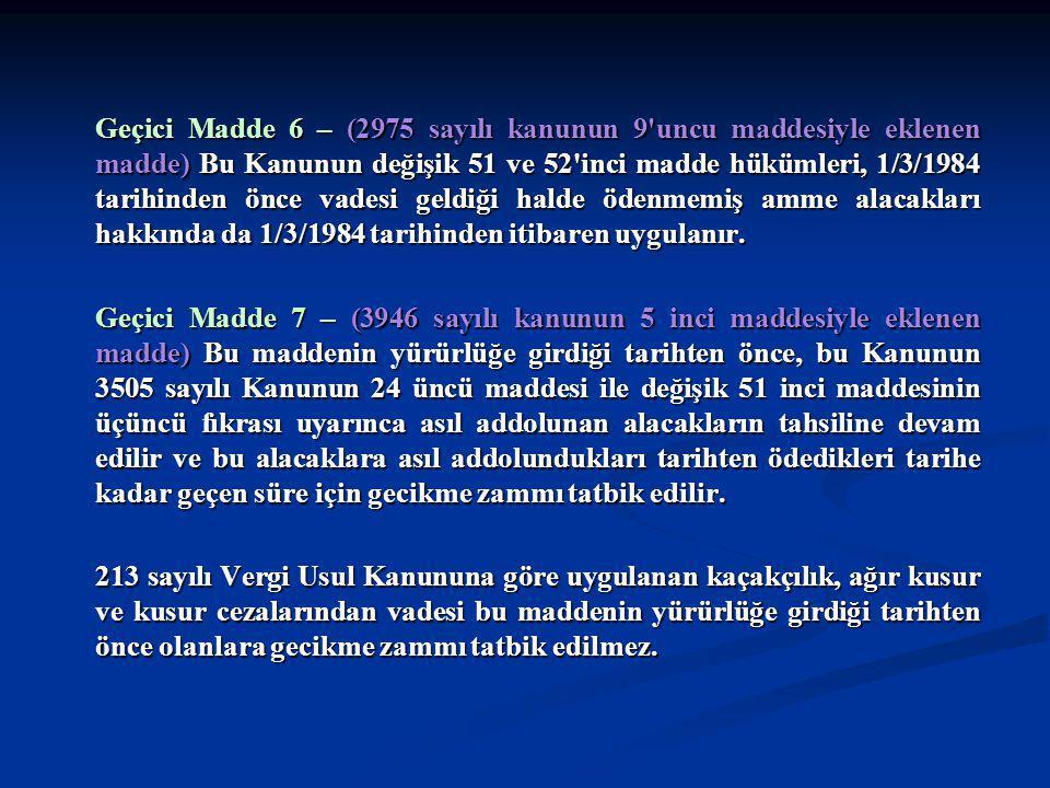 Geçici Madde 6 – (2975 sayılı kanunun 9 uncu maddesiyle eklenen madde) Bu Kanunun değişik 51 ve 52 inci madde hükümleri, 1/3/1984 tarihinden önce vadesi geldiği halde ödenmemiş amme alacakları hakkında da 1/3/1984 tarihinden itibaren uygulanır.