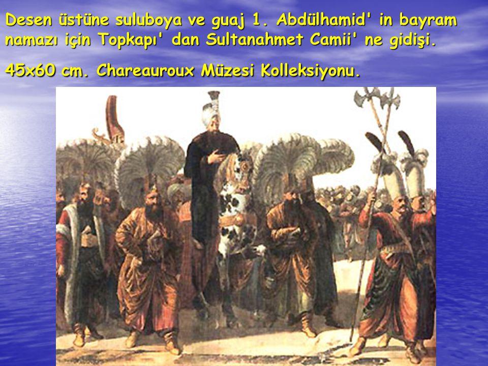 Desen üstüne suluboya ve guaj 1. Abdülhamid' in bayram namazı için Topkapı' dan Sultanahmet Camii' ne gidişi. 45x60 cm. Chareauroux Müzesi Kolleksiyon