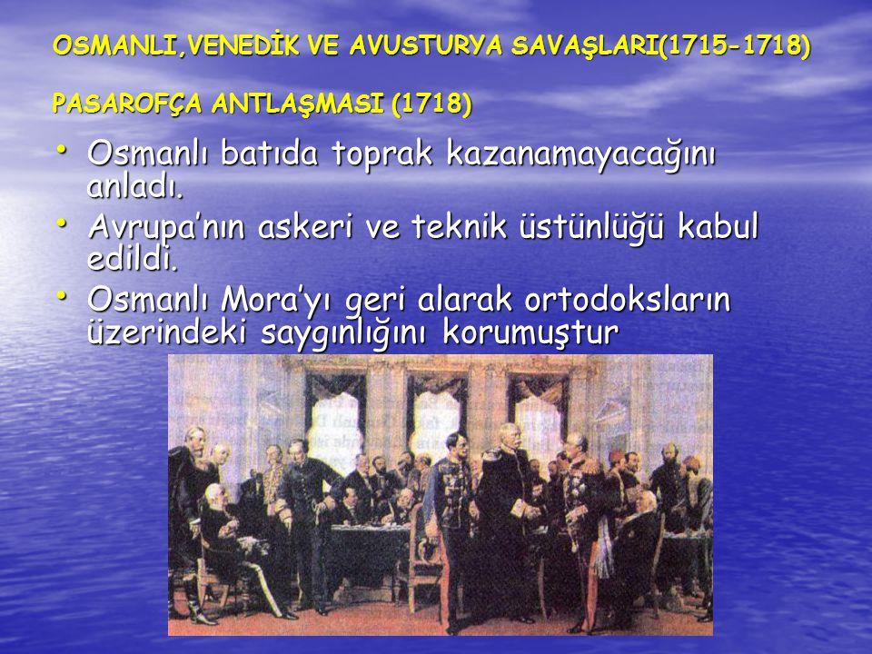 OSMANLI,VENEDİK VE AVUSTURYA SAVAŞLARI(1715-1718) PASAROFÇA ANTLAŞMASI (1718) Osmanlı batıda toprak kazanamayacağını anladı. Osmanlı batıda toprak kaz
