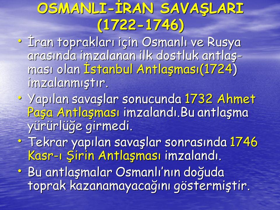 OSMANLI-İRAN SAVAŞLARI (1722-1746) İran toprakları için Osmanlı ve Rusya arasında imzalanan ilk dostluk antlaş- ması olan İstanbul Antlaşması(1724) im