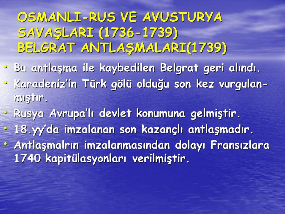 OSMANLI-RUS VE AVUSTURYA SAVAŞLARI (1736-1739) BELGRAT ANTLAŞMALARI(1739) Bu antlaşma ile kaybedilen Belgrat geri alındı. Bu antlaşma ile kaybedilen B